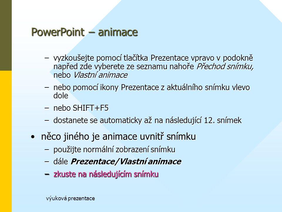 výuková prezentace PowerPoint – animace –vyzkoušejte pomocí tlačítka Prezentace vpravo v podokně napřed zde vyberete ze seznamu nahoře Přechod snímku, nebo Vlastní animace –nebo pomocí ikony Prezentace z aktuálního snímku vlevo dole –nebo SHIFT+F5 –dostanete se automaticky až na následující 12.