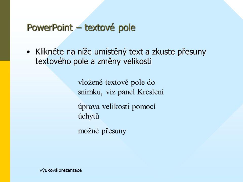 výuková prezentace PowerPoint – textové pole Klikněte na níže umístěný text a zkuste přesuny textového pole a změny velikostiKlikněte na níže umístěný text a zkuste přesuny textového pole a změny velikosti vložené textové pole do snímku, viz panel Kreslení úprava velikosti pomocí úchytů možné přesuny