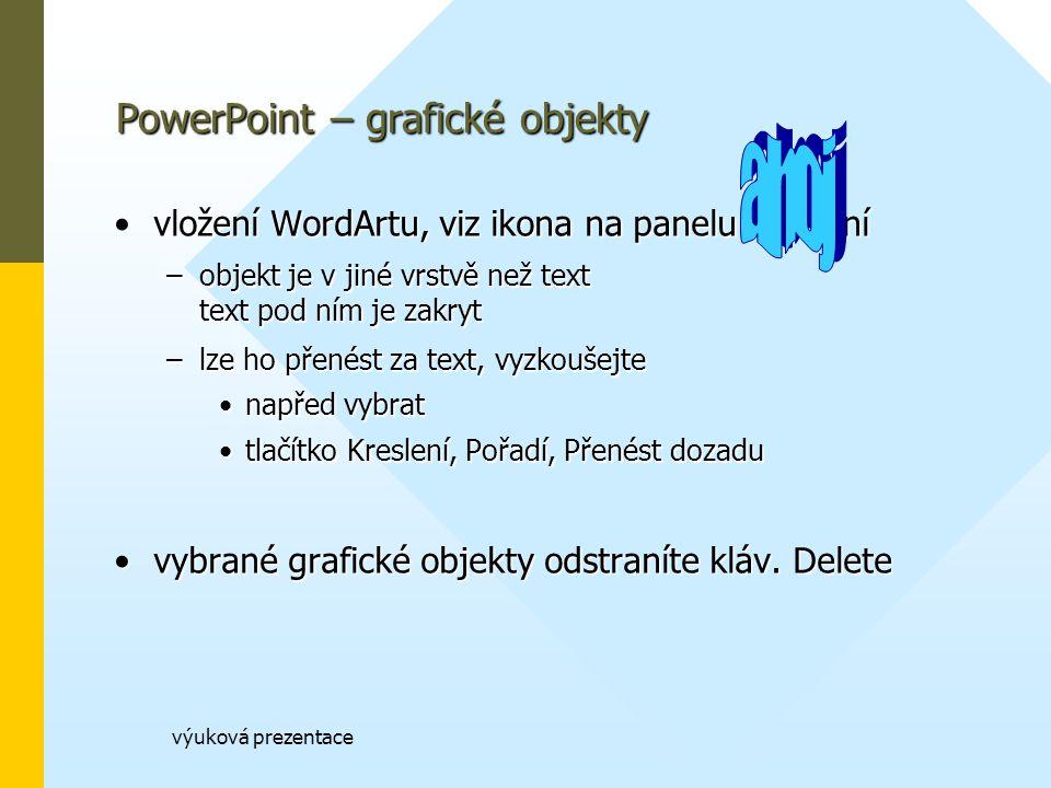 výuková prezentace vložení WordArtu, viz ikona na panelu Kreslenívložení WordArtu, viz ikona na panelu Kreslení –objekt je v jiné vrstvě než text text pod ním je zakryt –lze ho přenést za text, vyzkoušejte napřed vybratnapřed vybrat tlačítko Kreslení, Pořadí, Přenést dozadutlačítko Kreslení, Pořadí, Přenést dozadu vybrané grafické objekty odstraníte kláv.