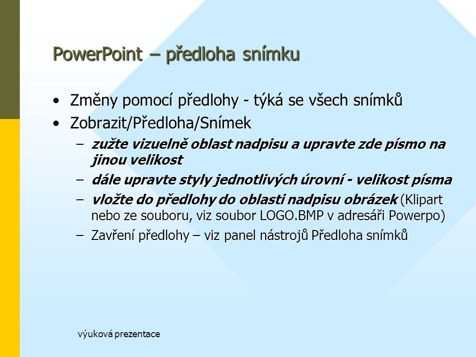 výuková prezentace PowerPoint – předloha snímku Změny pomocí předlohy - týká se všech snímkůZměny pomocí předlohy - týká se všech snímků Zobrazit/Předloha/SnímekZobrazit/Předloha/Snímek –zužte vizuelně oblast nadpisu a upravte zde písmo na jinou velikost –dále upravte styly jednotlivých úrovní - velikost písma –vložte do předlohy do oblasti nadpisu obrázek (Klipart nebo ze souboru, viz soubor LOGO.BMP v adresáři Powerpo) –Zavření předlohy – viz panel nástrojů Předloha snímků