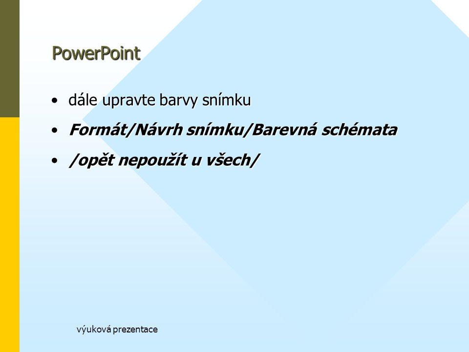 výuková prezentace PowerPoint dále upravte barvy snímkudále upravte barvy snímku Formát/Návrh snímku/Barevná schémataFormát/Návrh snímku/Barevná schémata /opět nepoužít u všech//opět nepoužít u všech/