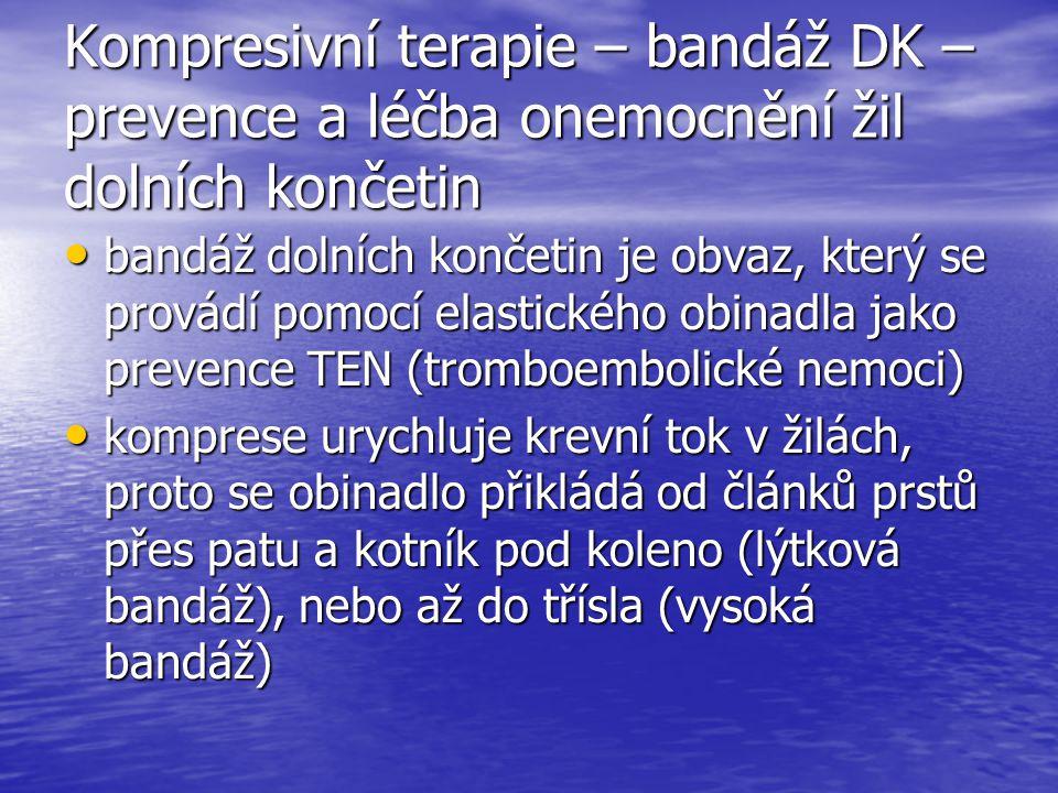 Kompresivní terapie – bandáž DK – prevence a léčba onemocnění žil dolních končetin bandáž dolních končetin je obvaz, který se provádí pomocí elastického obinadla jako prevence TEN (tromboembolické nemoci) bandáž dolních končetin je obvaz, který se provádí pomocí elastického obinadla jako prevence TEN (tromboembolické nemoci) komprese urychluje krevní tok v žilách, proto se obinadlo přikládá od článků prstů přes patu a kotník pod koleno (lýtková bandáž), nebo až do třísla (vysoká bandáž) komprese urychluje krevní tok v žilách, proto se obinadlo přikládá od článků prstů přes patu a kotník pod koleno (lýtková bandáž), nebo až do třísla (vysoká bandáž)