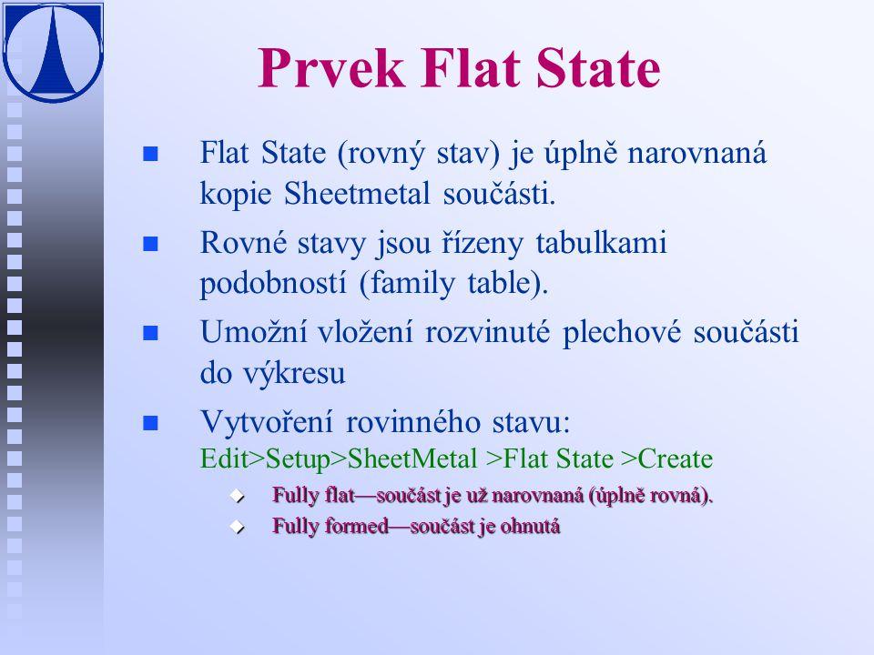 Prvek Flat State n n Flat State (rovný stav) je úplně narovnaná kopie Sheetmetal součásti. n n Rovné stavy jsou řízeny tabulkami podobností (family ta