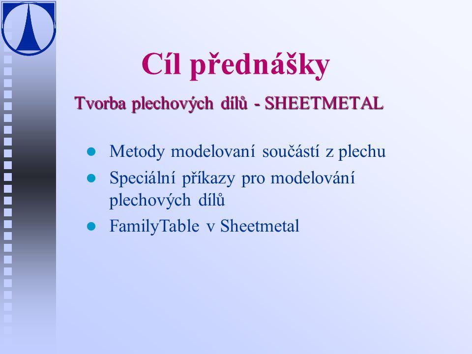 Cíl přednášky Tvorba plechových dílů - SHEETMETAL Metody modelovaní součástí z plechu Speciální příkazy pro modelování plechových dílů FamilyTable v S
