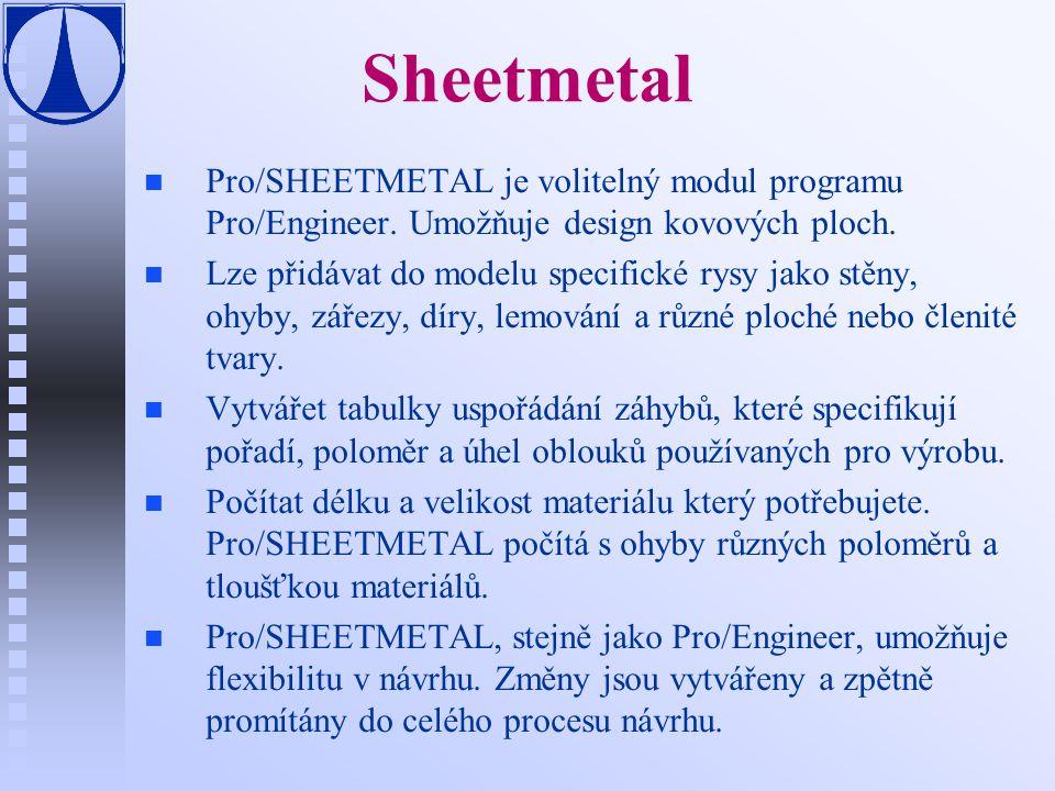 Sheetmetal n n Pro/SHEETMETAL je volitelný modul programu Pro/Engineer. Umožňuje design kovových ploch. n n Lze přidávat do modelu specifické rysy jak