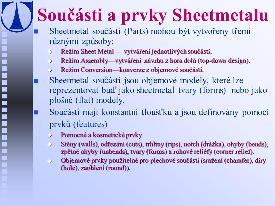 Součásti a prvky Sheetmetalu n n Sheetmetal součásti (Parts) mohou být vytvořeny třemi různými způsoby: u Režim Sheet Metal — vytváření jednotlivých s