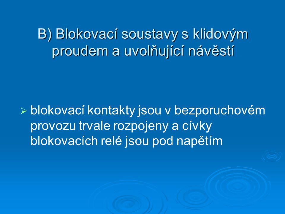 B) Blokovací soustavy s klidovým proudem a uvolňující návěstí   blokovací kontakty jsou v bezporuchovém provozu trvale rozpojeny a cívky blokovacích relé jsou pod napětím