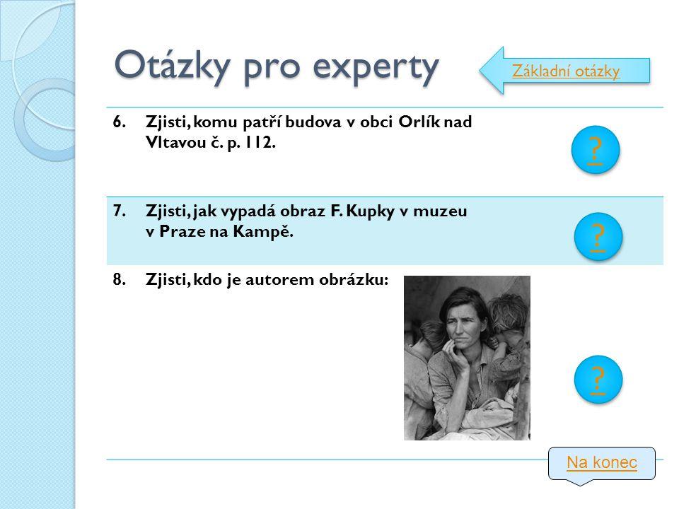 Otázky pro experty 6.Zjisti, komu patří budova v obci Orlík nad Vltavou č. p. 112. 7.Zjisti, jak vypadá obraz F. Kupky v muzeu v Praze na Kampě. 8.Zji