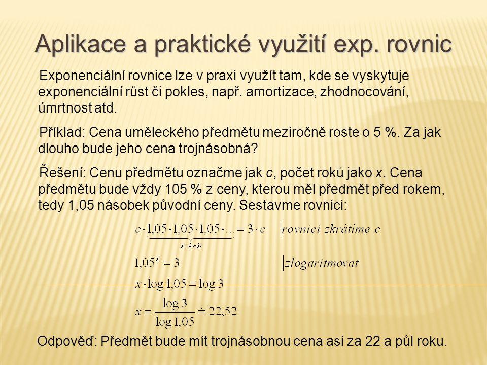 Exponenciální rovnice lze v praxi využít tam, kde se vyskytuje exponenciální růst či pokles, např. amortizace, zhodnocování, úmrtnost atd. Příklad: Ce