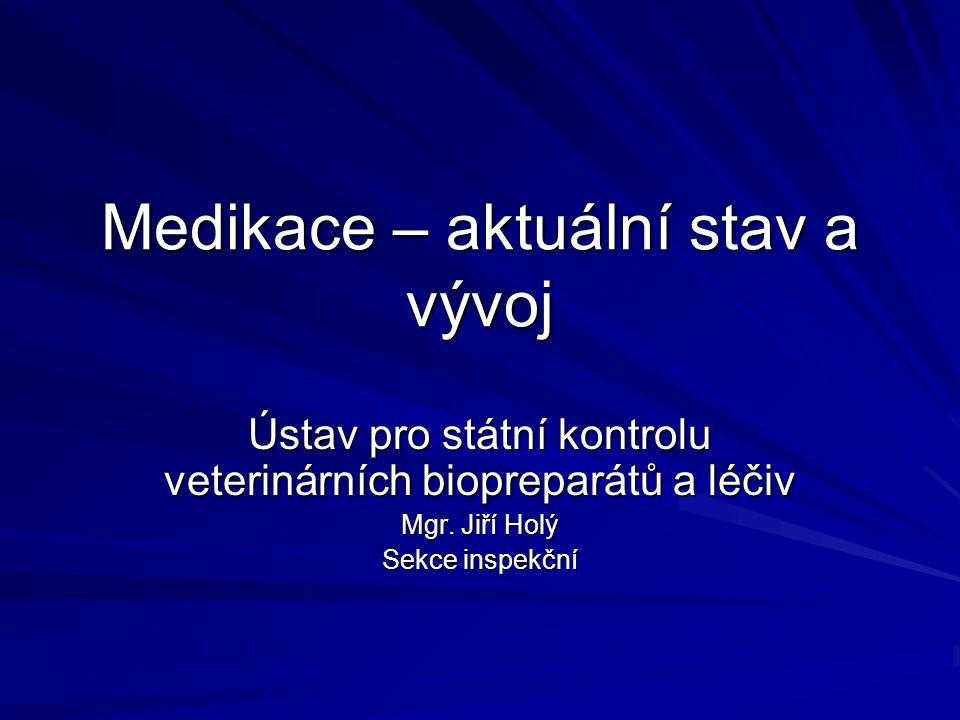 Medikace – aktuální stav a vývoj Ústav pro státní kontrolu veterinárních biopreparátů a léčiv Mgr. Jiří Holý Sekce inspekční