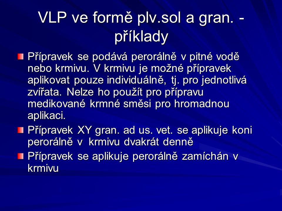 VLP ve formě plv.sol a gran. - příklady Přípravek se podává perorálně v pitné vodě nebo krmivu. V krmivu je možné přípravek aplikovat pouze individuál