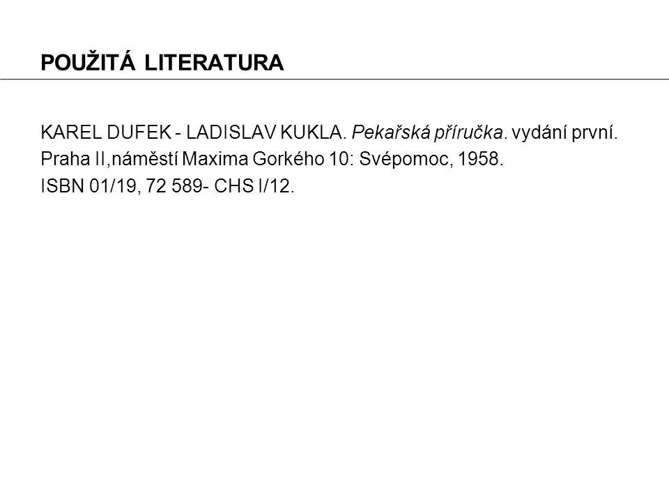 POUŽITÁ LITERATURA KAREL DUFEK - LADISLAV KUKLA. Pekařská příručka. vydání první. Praha II,náměstí Maxima Gorkého 10: Svépomoc, 1958. ISBN 01/19, 72 5