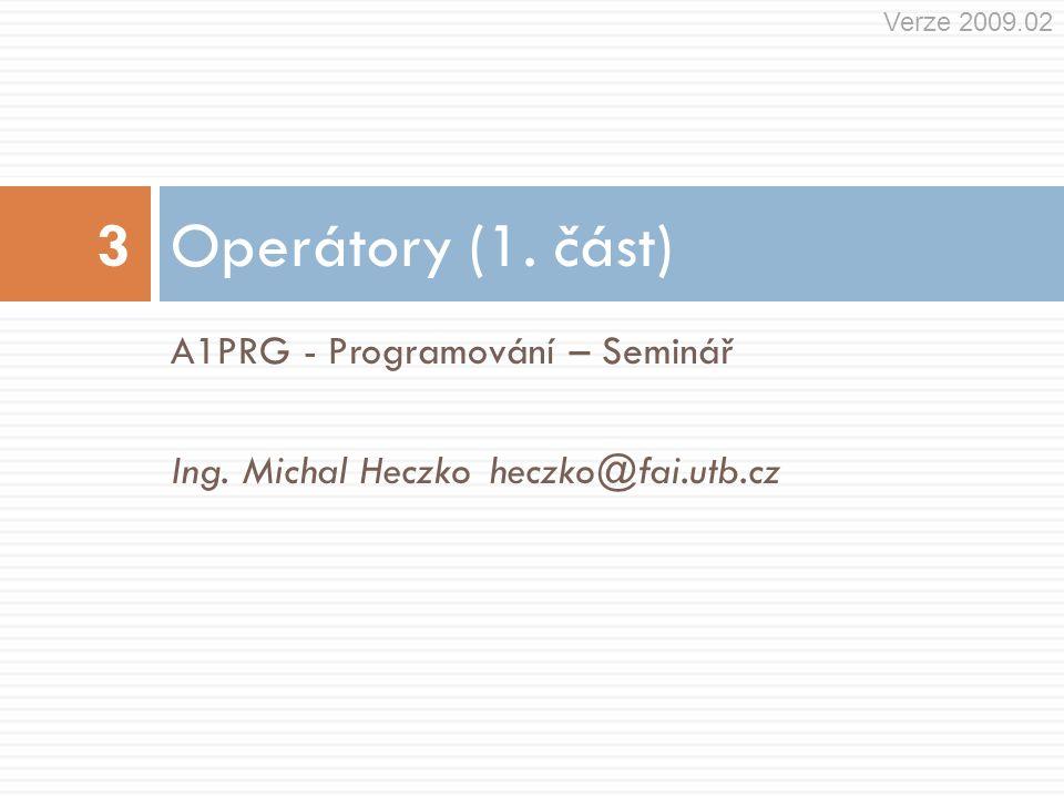 A1PRG - Programování – Seminář Ing. Michal Heczkoheczko@fai.utb.cz Operátory (1. část) 3 Verze 2009.02