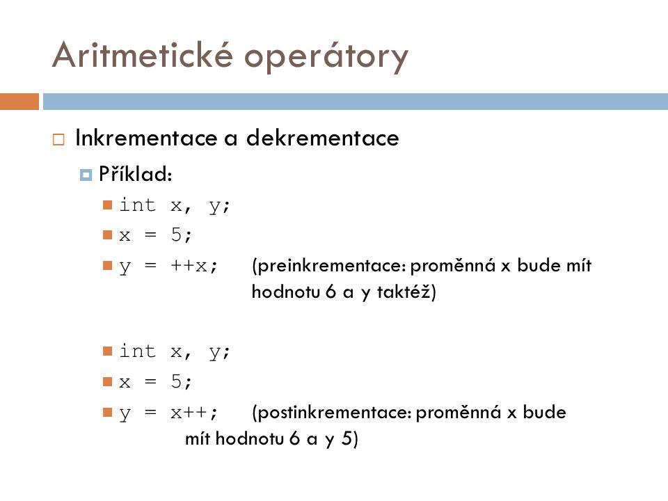 Aritmetické operátory  Inkrementace a dekrementace  Příklad: int x, y; x = 5; y = ++x; (preinkrementace: proměnná x bude mít hodnotu 6 a y taktéž) i