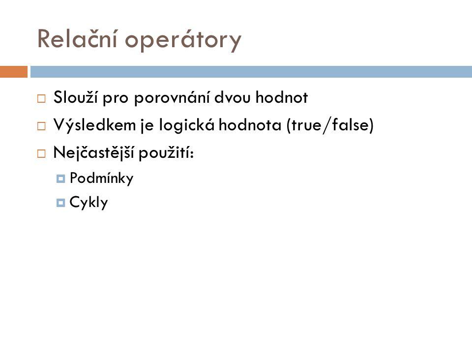 Relační operátory  Slouží pro porovnání dvou hodnot  Výsledkem je logická hodnota (true/false)  Nejčastější použití:  Podmínky  Cykly