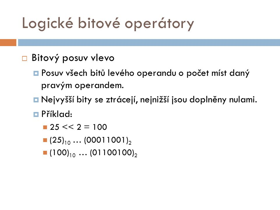 Logické bitové operátory  Bitový posuv vlevo  Posuv všech bitů levého operandu o počet míst daný pravým operandem.  Nejvyšší bity se ztrácejí, nejn