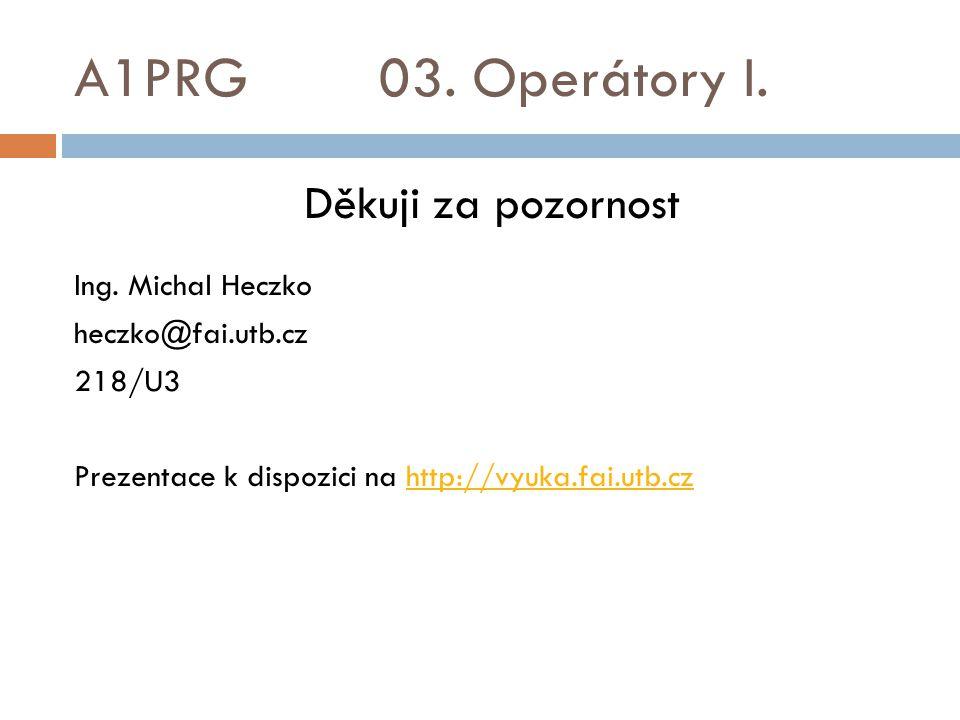 A1PRG 03. Operátory I. Děkuji za pozornost Ing. Michal Heczko heczko@fai.utb.cz 218/U3 Prezentace k dispozici na http://vyuka.fai.utb.czhttp://vyuka.f