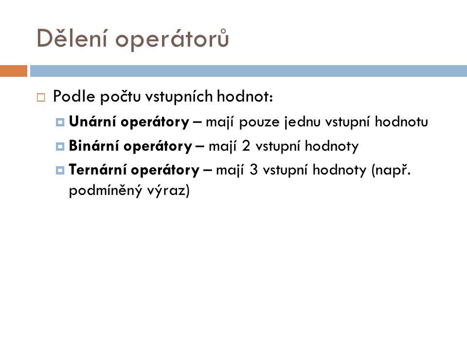 Dělení operátorů  Podle počtu vstupních hodnot:  Unární operátory – mají pouze jednu vstupní hodnotu  Binární operátory – mají 2 vstupní hodnoty 
