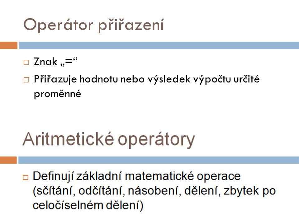 """Operátor přiřazení  Znak """"=""""  Přiřazuje hodnotu nebo výsledek výpočtu určité proměnné"""