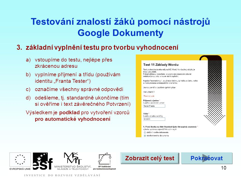 """10 3.základní vyplnění testu pro tvorbu vyhodnocení Testování znalostí žáků pomocí nástrojů Google Dokumenty a)vstoupíme do testu, nejlépe přes zkrácenou adresu b)vyplníme příjmení a třídu (používám identitu """"Franta Tester ) c)označíme všechny správné odpovědi d)odešleme, tj."""