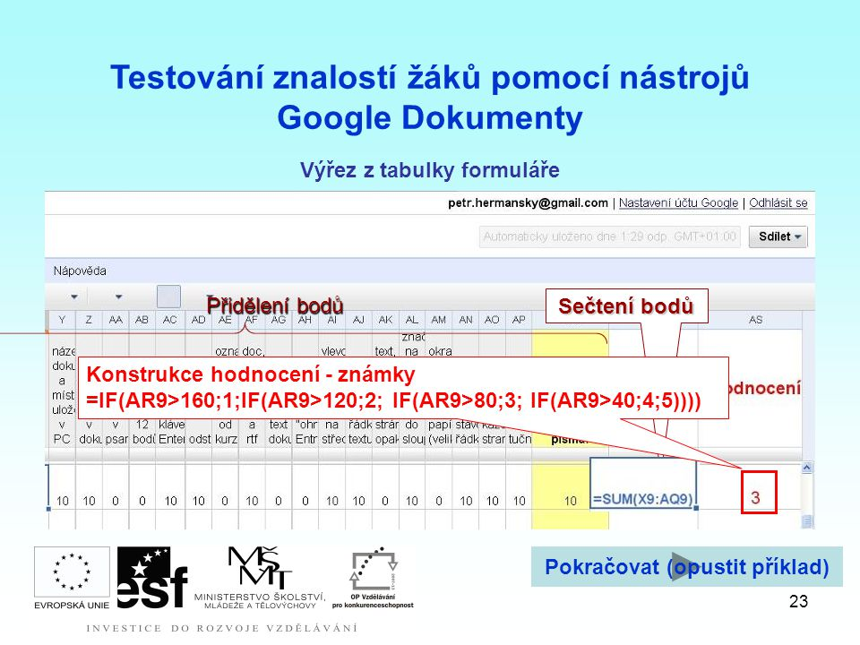 23 Testování znalostí žáků pomocí nástrojů Google Dokumenty Přidělení bodů Sečtení bodů Konstrukce hodnocení - známky =IF(AR9>160;1;IF(AR9>120;2; IF(AR9>80;3; IF(AR9>40;4;5)))) Výřez z tabulky formuláře Pokračovat (opustit příklad)