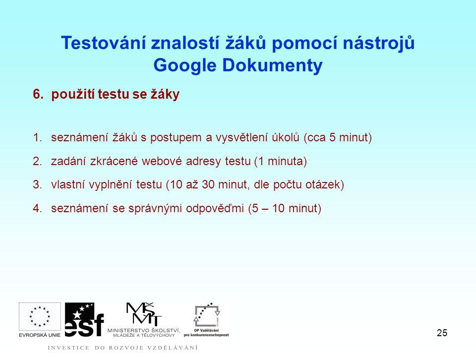 25 6.použití testu se žáky 1.seznámení žáků s postupem a vysvětlení úkolů (cca 5 minut) 2.zadání zkrácené webové adresy testu (1 minuta) 3.vlastní vyplnění testu (10 až 30 minut, dle počtu otázek) 4.seznámení se správnými odpověďmi (5 – 10 minut) Testování znalostí žáků pomocí nástrojů Google Dokumenty