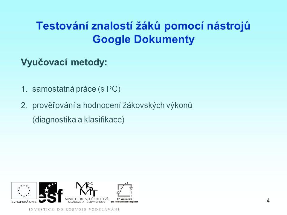 4 Testování znalostí žáků pomocí nástrojů Google Dokumenty Vyučovací metody: 1.samostatná práce (s PC) 2.prověřování a hodnocení žákovských výkonů (diagnostika a klasifikace)