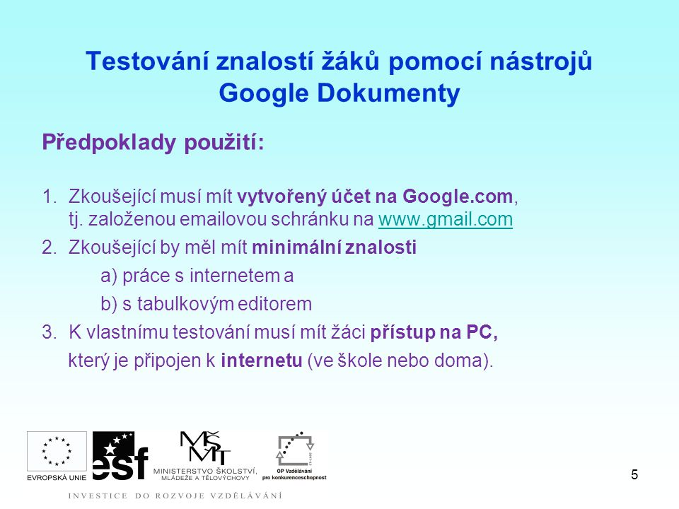 5 Testování znalostí žáků pomocí nástrojů Google Dokumenty Předpoklady použití: 1.Zkoušející musí mít vytvořený účet na Google.com, tj. založenou emai