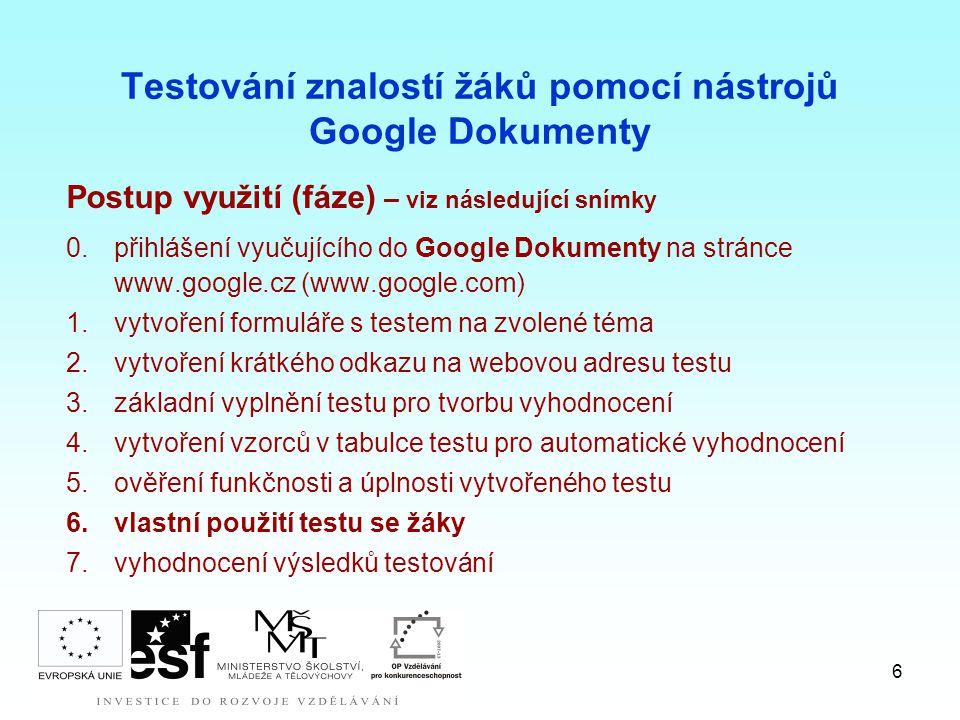 6 Testování znalostí žáků pomocí nástrojů Google Dokumenty Postup využití (fáze) – viz následující snímky 0.přihlášení vyučujícího do Google Dokumenty na stránce www.google.cz (www.google.com) 1.vytvoření formuláře s testem na zvolené téma 2.vytvoření krátkého odkazu na webovou adresu testu 3.základní vyplnění testu pro tvorbu vyhodnocení 4.vytvoření vzorců v tabulce testu pro automatické vyhodnocení 5.ověření funkčnosti a úplnosti vytvořeného testu 6.vlastní použití testu se žáky 7.vyhodnocení výsledků testování
