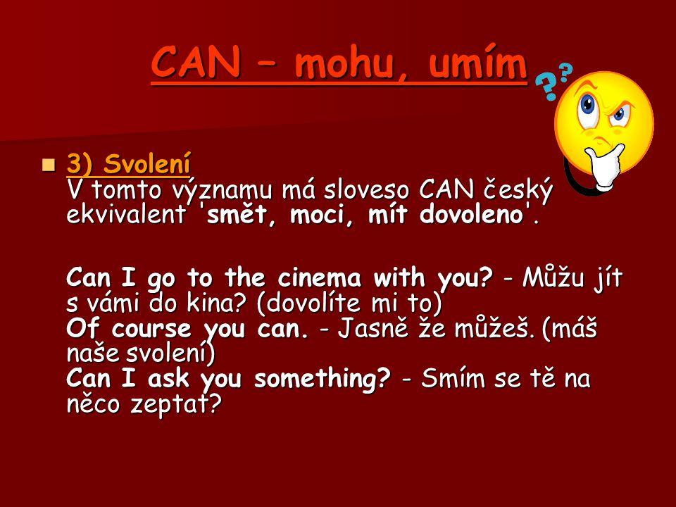 CAN – mohu, umím 3) Svolení V tomto významu má sloveso CAN český ekvivalent smět, moci, mít dovoleno .