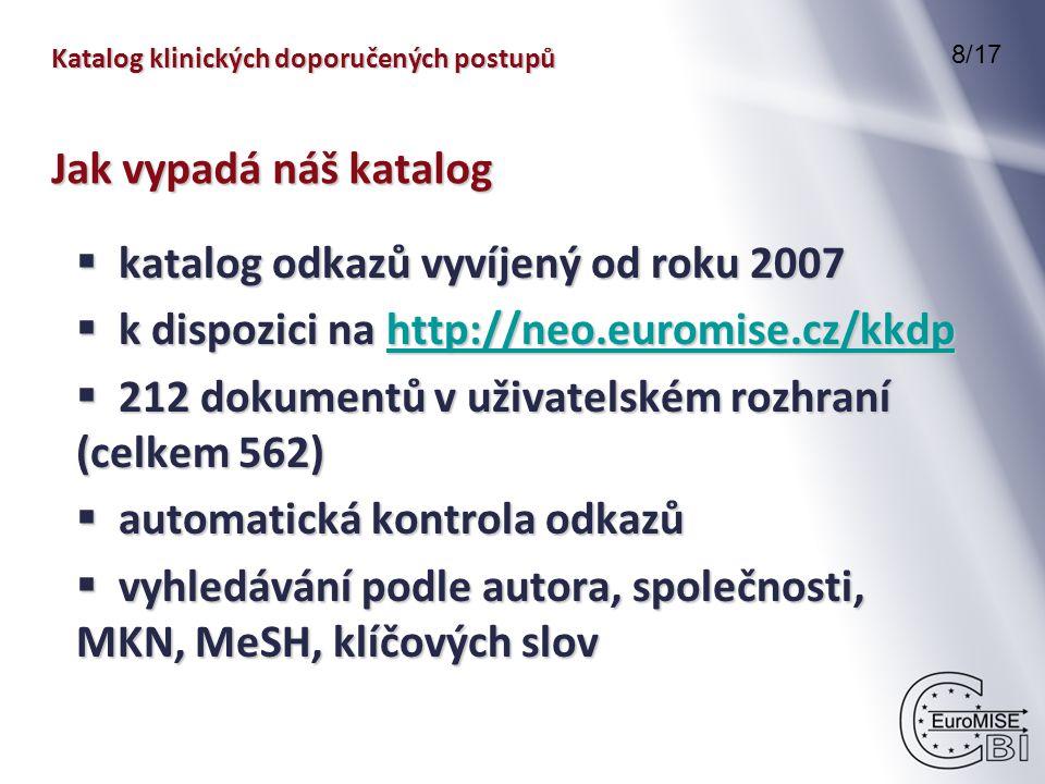 Katalog klinických doporučených postupů 8/17 Jak vypadá náš katalog  katalog odkazů vyvíjený od roku 2007  k dispozici na http://neo.euromise.cz/kkdp http://neo.euromise.cz/kkdp  212 dokumentů v uživatelském rozhraní (celkem 562)  automatická kontrola odkazů  vyhledávání podle autora, společnosti, MKN, MeSH, klíčových slov