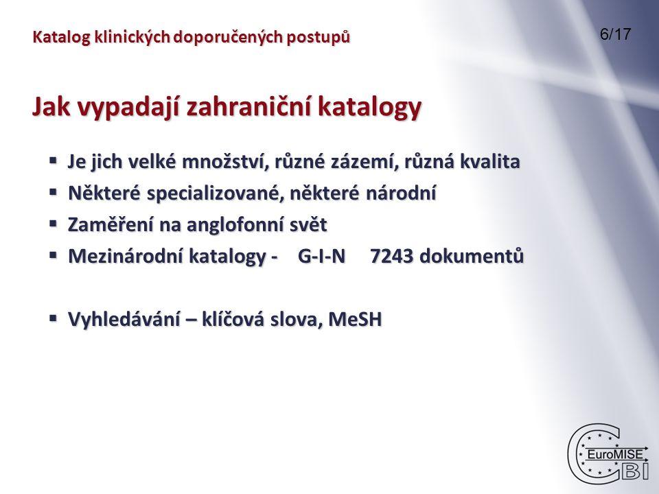 Katalog klinických doporučených postupů 6/17 Jak vypadají zahraniční katalogy  Je jich velké množství, různé zázemí, různá kvalita  Některé specializované, některé národní  Zaměření na anglofonní svět  Mezinárodní katalogy - G-I-N 7243 dokumentů  Vyhledávání – klíčová slova, MeSH