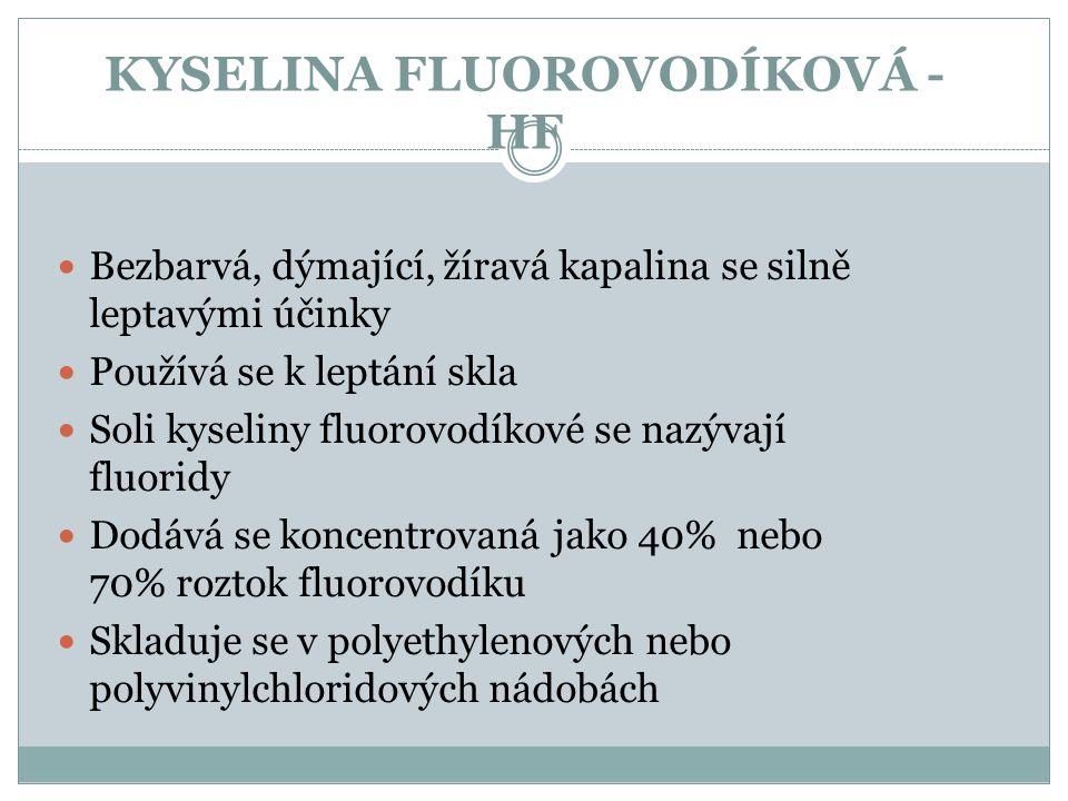 KYSELINA FLUOROVODÍKOVÁ - HF Bezbarvá, dýmající, žíravá kapalina se silně leptavými účinky Používá se k leptání skla Soli kyseliny fluorovodíkové se n