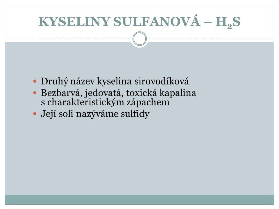 KYSELINY SULFANOVÁ – H 2 S Druhý název kyselina sirovodíková Bezbarvá, jedovatá, toxická kapalina s charakteristickým zápachem Její soli nazýváme sulf