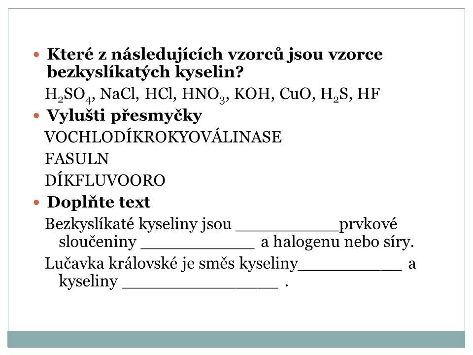 Které z následujících vzorců jsou vzorce bezkyslíkatých kyselin? H 2 SO 4, NaCl, HCl, HNO 3, KOH, CuO, H 2 S, HF Vylušti přesmyčky VOCHLODÍKROKYOVÁLIN