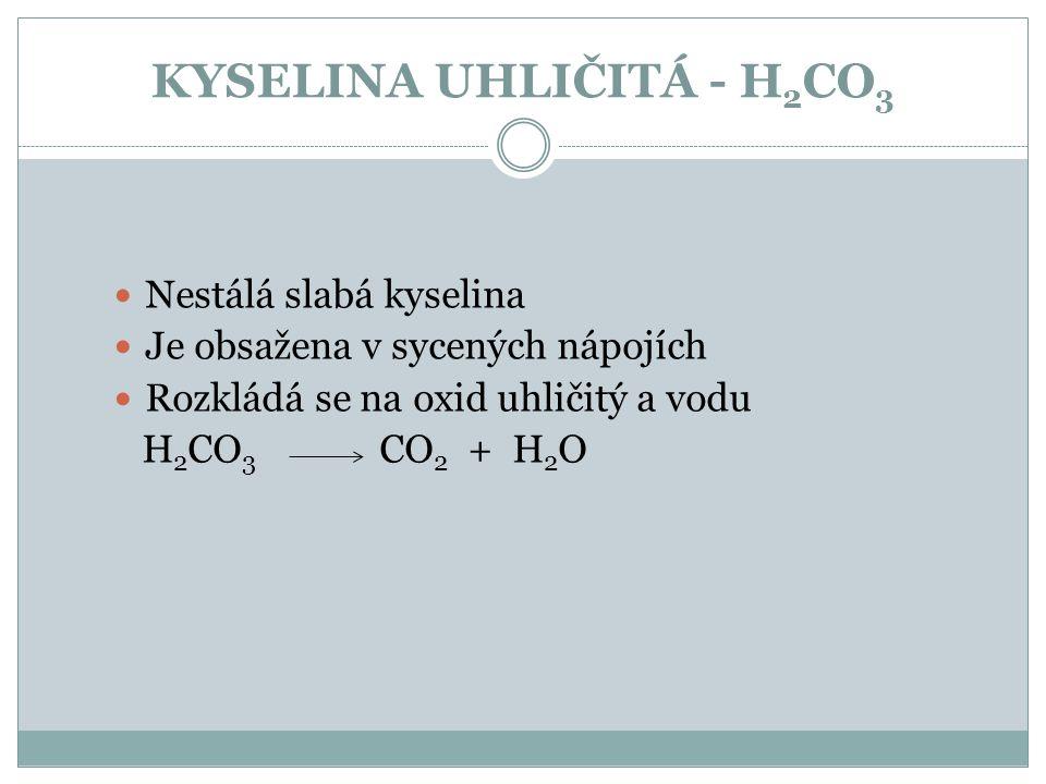 KYSELINA UHLIČITÁ - H 2 CO 3 Nestálá slabá kyselina Je obsažena v sycených nápojích Rozkládá se na oxid uhličitý a vodu H 2 CO 3 CO 2 + H 2 O