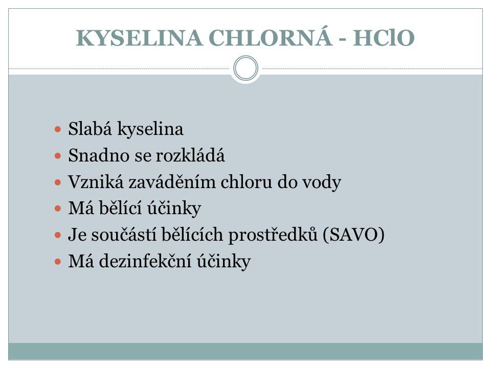 KYSELINA CHLORNÁ - HClO Slabá kyselina Snadno se rozkládá Vzniká zaváděním chloru do vody Má bělící účinky Je součástí bělících prostředků (SAVO) Má d