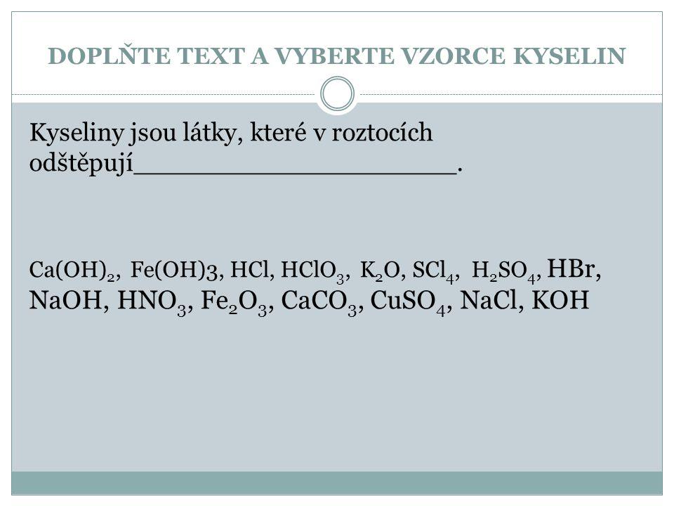 DOPLŇTE TEXT A VYBERTE VZORCE KYSELIN Kyseliny jsou látky, které v roztocích odštěpují____________________. Ca(OH) 2, Fe(OH)3, HCl, HClO 3, K 2 O, SCl