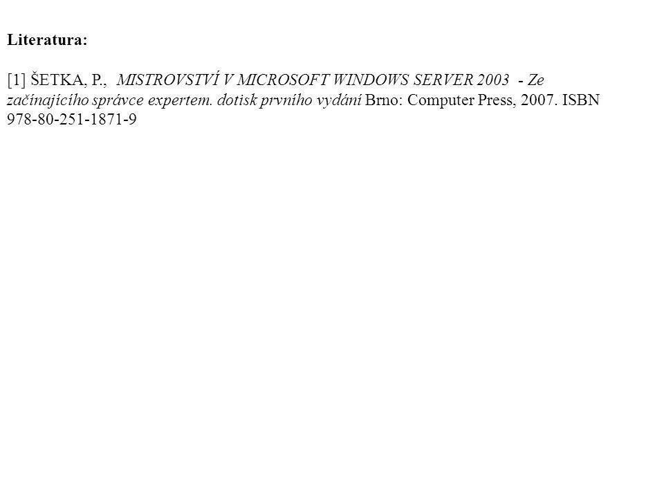 Literatura: [1] ŠETKA, P., MISTROVSTVÍ V MICROSOFT WINDOWS SERVER 2003 - Ze začínajícího správce expertem. dotisk prvního vydání Brno: Computer Press,