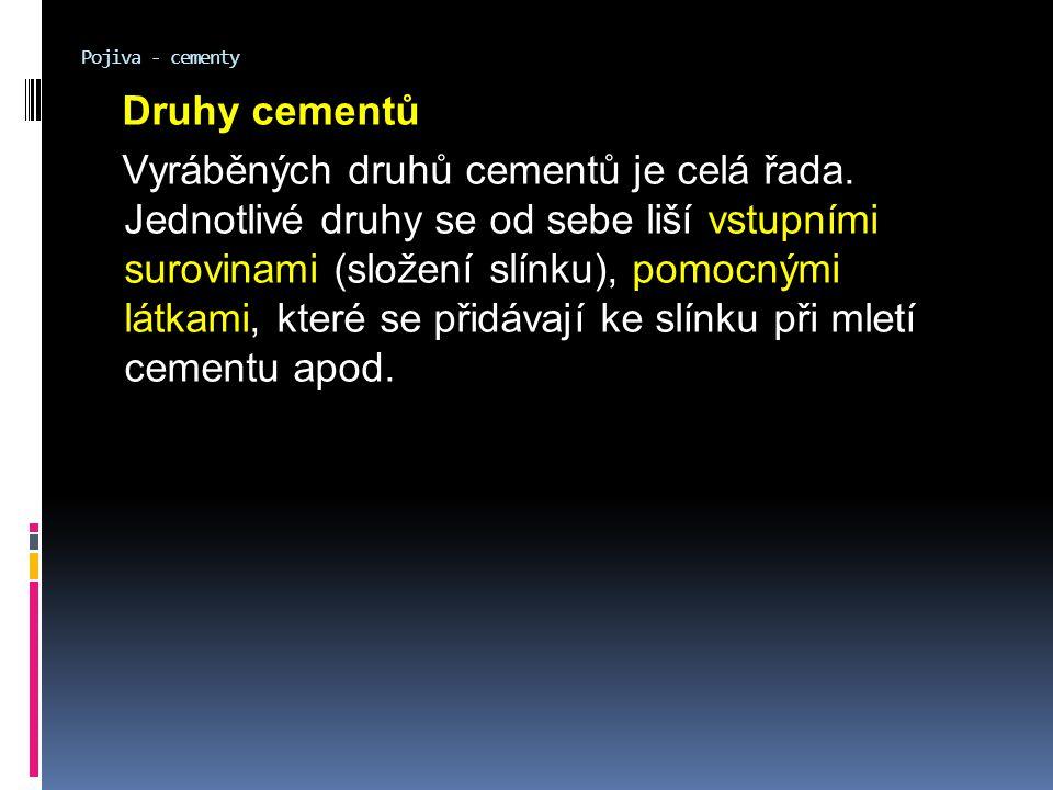 Pojiva - cementy Druhy cementů Vyráběných druhů cementů je celá řada. Jednotlivé druhy se od sebe liší vstupními surovinami (složení slínku), pomocným