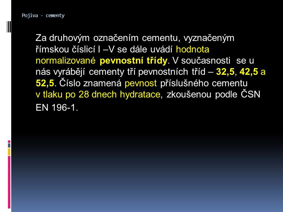 Pojiva - cementy Za druhovým označením cementu, vyznačeným římskou číslicí I –V se dále uvádí hodnota normalizované pevnostní třídy. V současnosti se