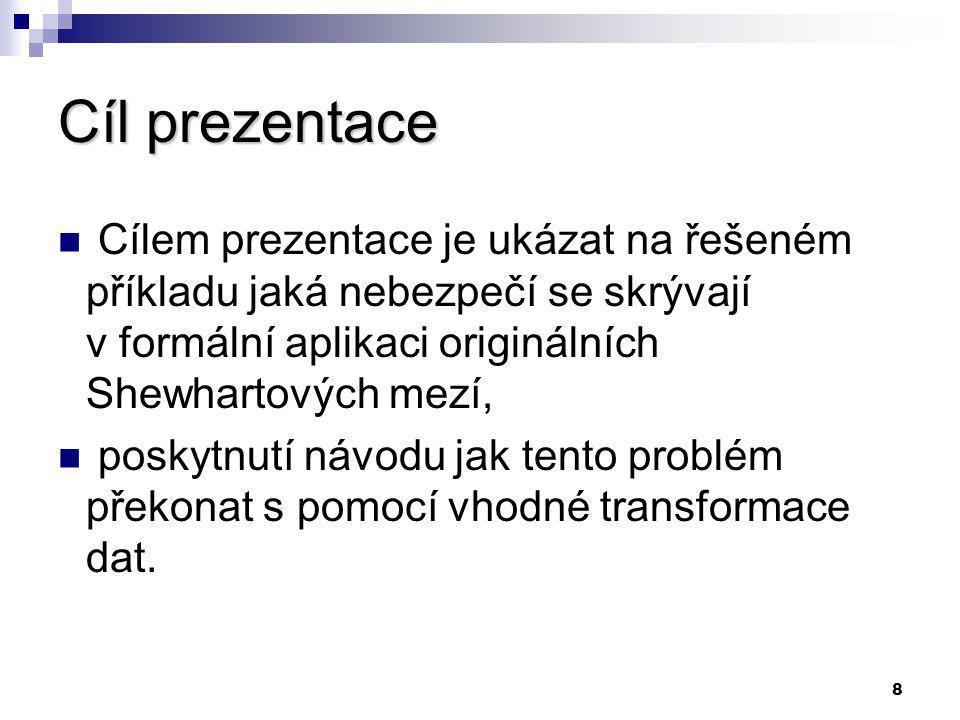 8 Cíl prezentace Cílem prezentace je ukázat na řešeném příkladu jaká nebezpečí se skrývají v formální aplikaci originálních Shewhartových mezí, poskytnutí návodu jak tento problém překonat s pomocí vhodné transformace dat.