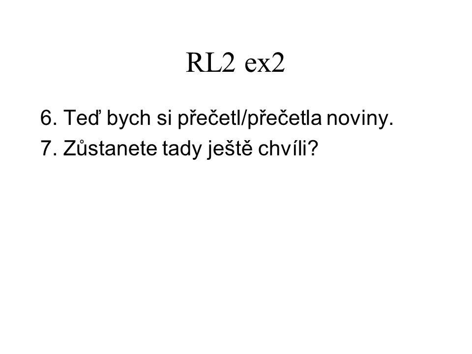 RL2 ex2 6. Teď bych si přečetl/přečetla noviny. 7. Zůstanete tady ještě chvíli