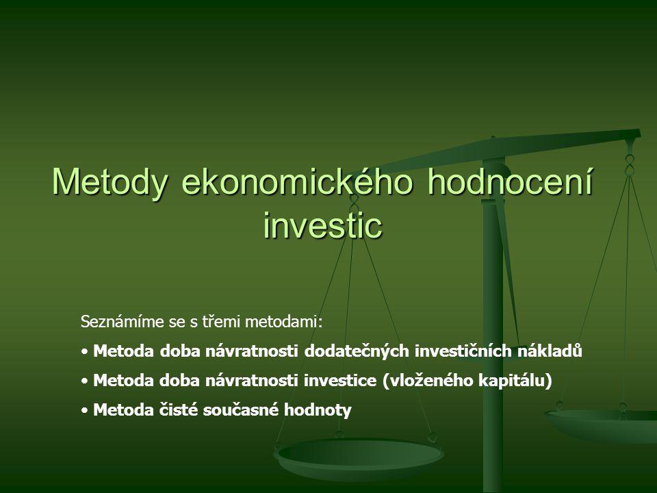 Metody ekonomického hodnocení investic Seznámíme se s třemi metodami: Metoda doba návratnosti dodatečných investičních nákladů Metoda doba návratnosti