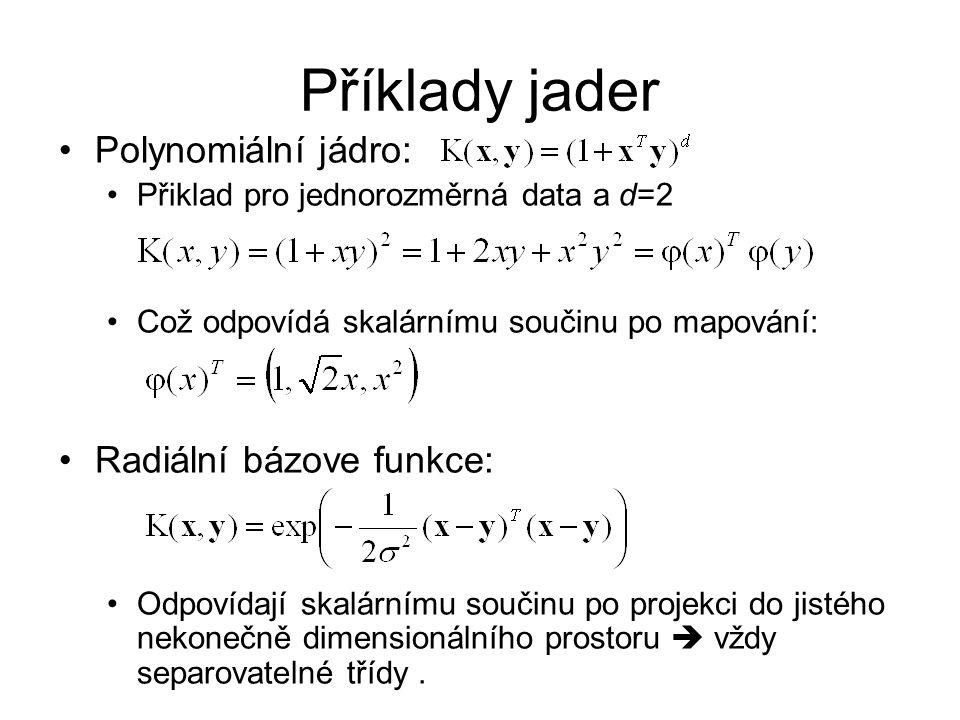 Příklady jader Polynomiální jádro: Přiklad pro jednorozměrná data a d=2 Což odpovídá skalárnímu součinu po mapování: Radiální bázove funkce: Odpovídaj