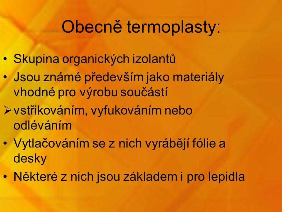 Obecně termoplasty: Skupina organických izolantů Jsou známé především jako materiály vhodné pro výrobu součástí  vstřikováním, vyfukováním nebo odléváním Vytlačováním se z nich vyrábějí fólie a desky Některé z nich jsou základem i pro lepidla