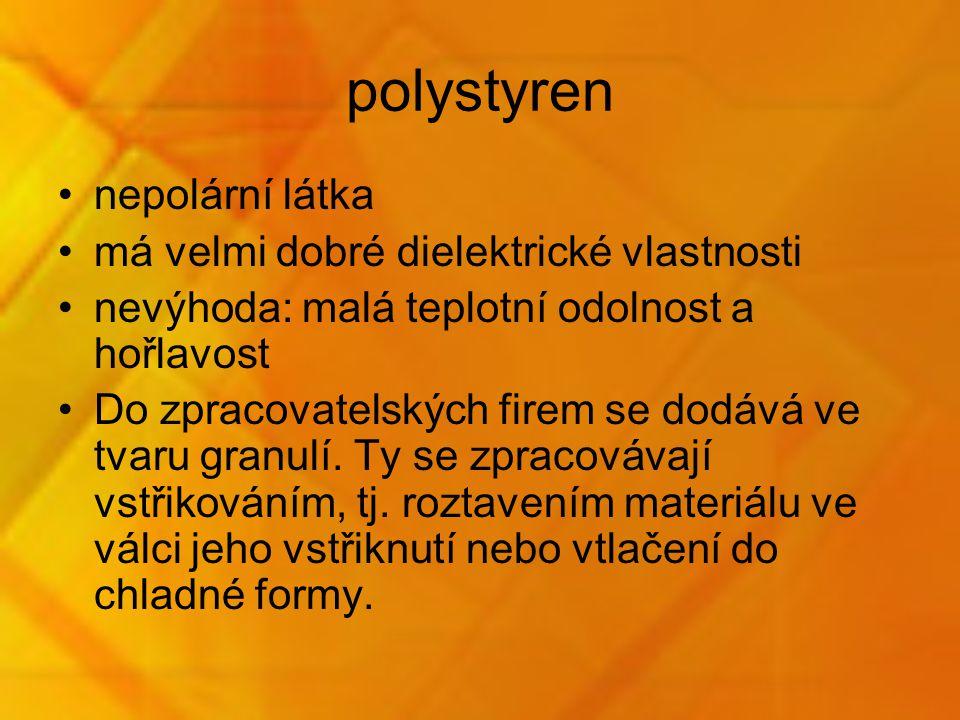polystyren nepolární látka má velmi dobré dielektrické vlastnosti nevýhoda: malá teplotní odolnost a hořlavost Do zpracovatelských firem se dodává ve tvaru granulí.