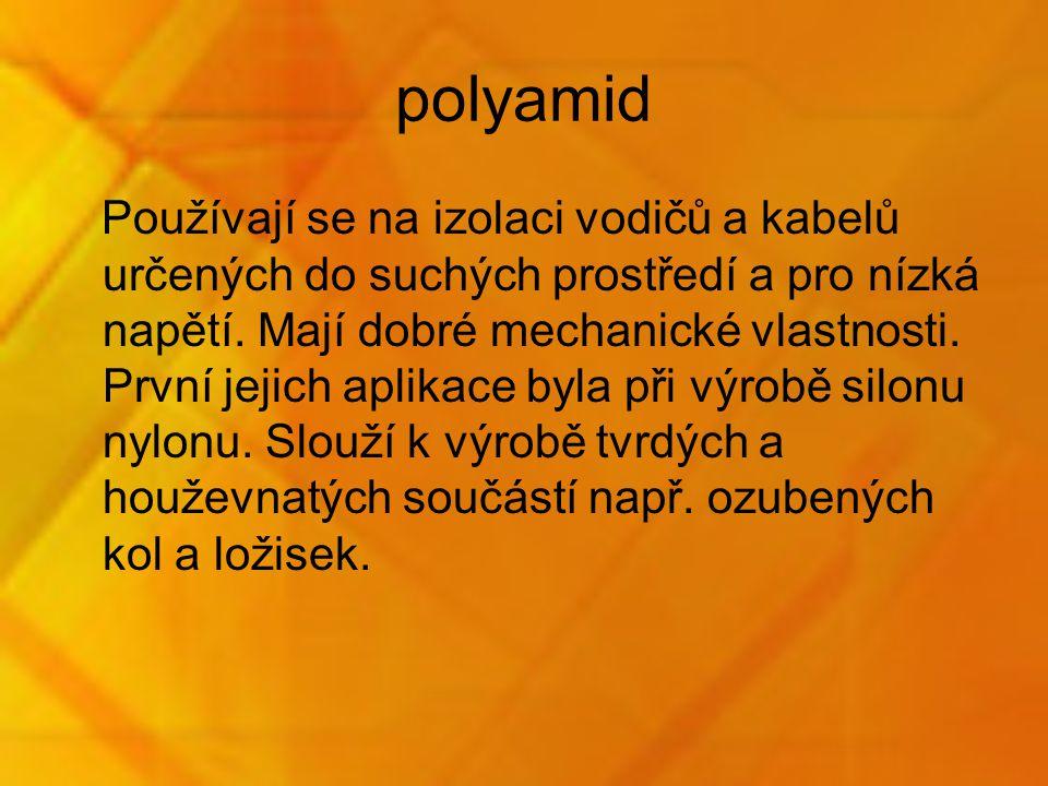 polyamid Používají se na izolaci vodičů a kabelů určených do suchých prostředí a pro nízká napětí. Mají dobré mechanické vlastnosti. První jejich apli