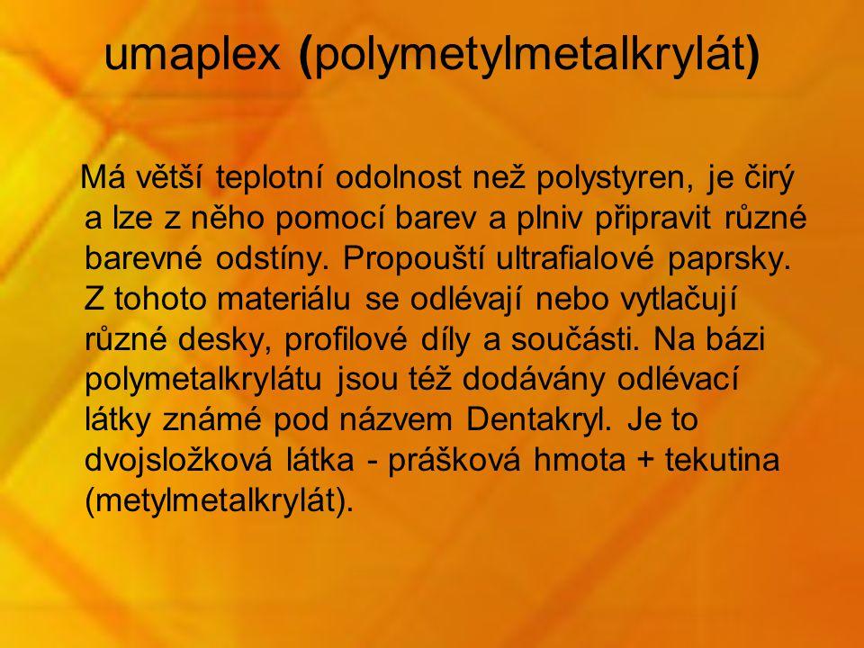 umaplex (polymetylmetalkrylát) Má větší teplotní odolnost než polystyren, je čirý a lze z něho pomocí barev a plniv připravit různé barevné odstíny. P