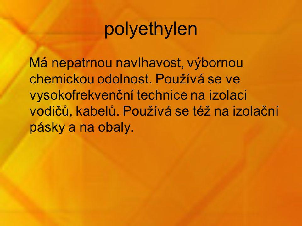polyethylen Má nepatrnou navlhavost, výbornou chemickou odolnost. Používá se ve vysokofrekvenční technice na izolaci vodičů, kabelů. Používá se též na